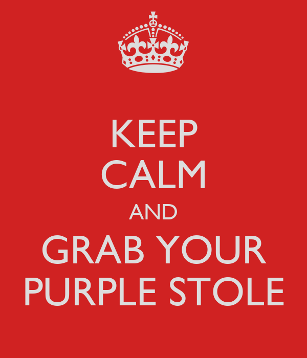KEEP CALM AND GRAB YOUR PURPLE STOLE
