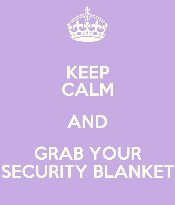 KEEP CALM AND GRAB YOUR SECURITY BLANKET