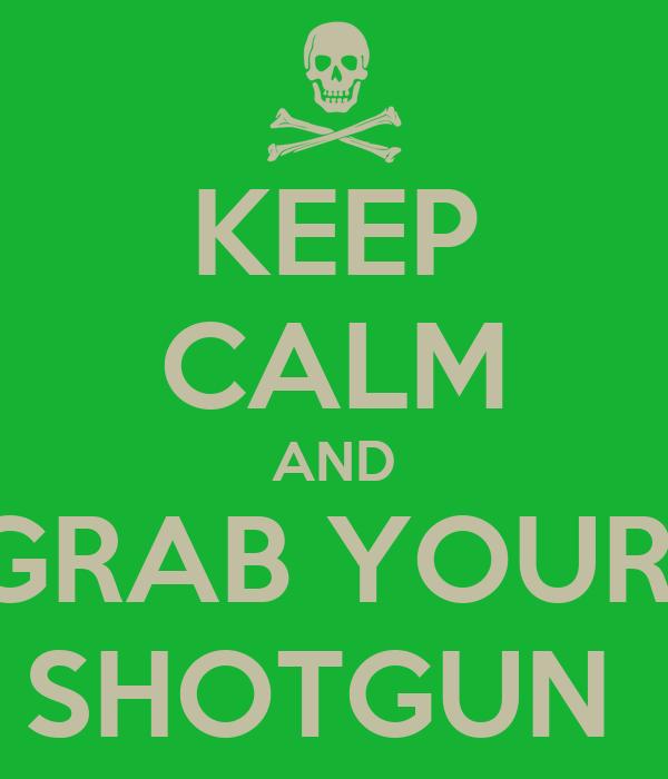 KEEP CALM AND GRAB YOUR  SHOTGUN