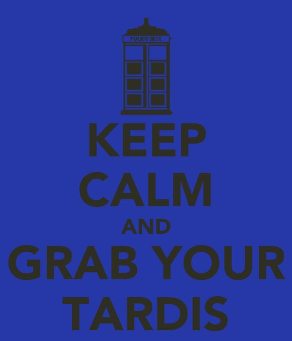 KEEP CALM AND GRAB YOUR TARDIS