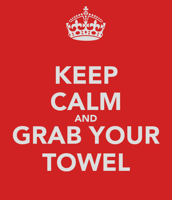 KEEP CALM AND GRAB YOUR TOWEL