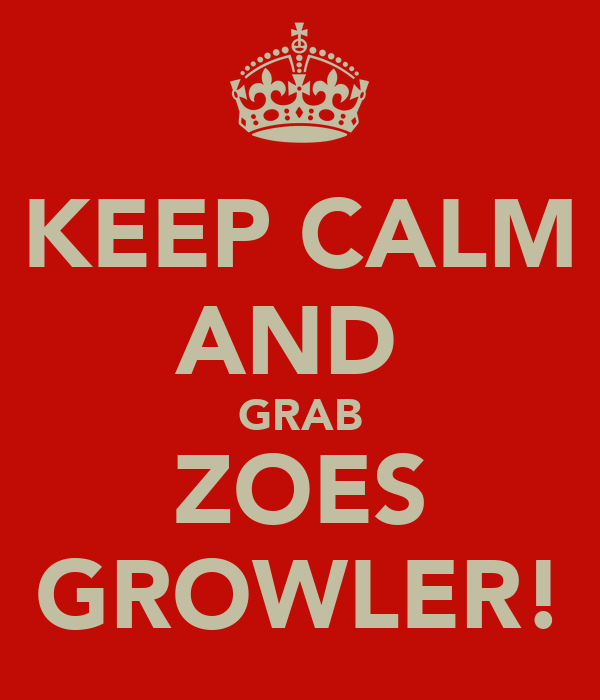 KEEP CALM AND  GRAB ZOES GROWLER!