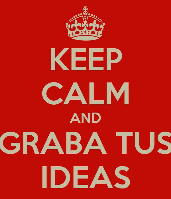 KEEP CALM AND GRABA TUS IDEAS