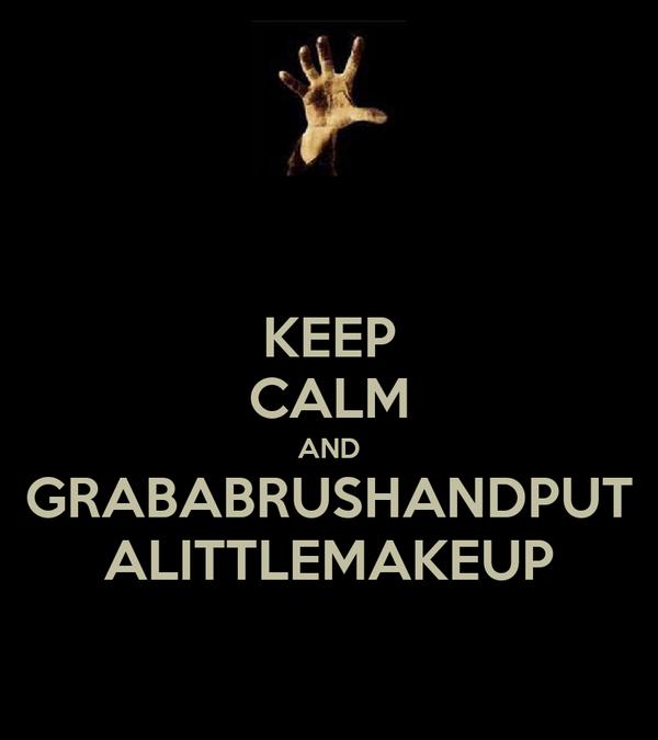 KEEP CALM AND GRABABRUSHANDPUT ALITTLEMAKEUP