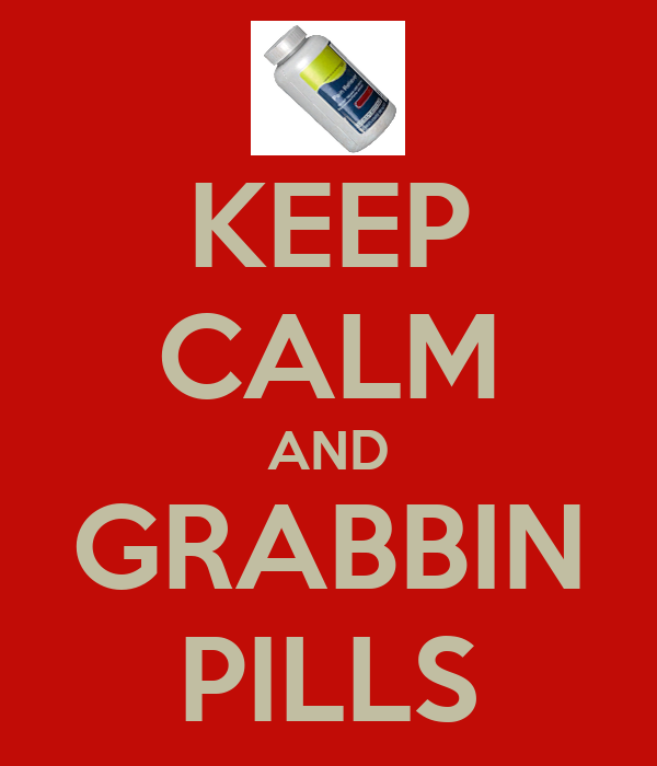 KEEP CALM AND GRABBIN PILLS