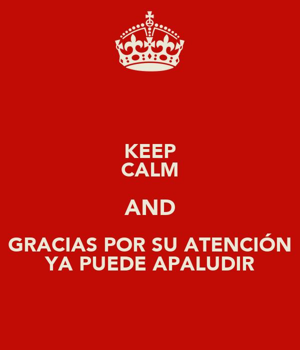 KEEP CALM AND GRACIAS POR SU ATENCIÓN YA PUEDE APALUDIR