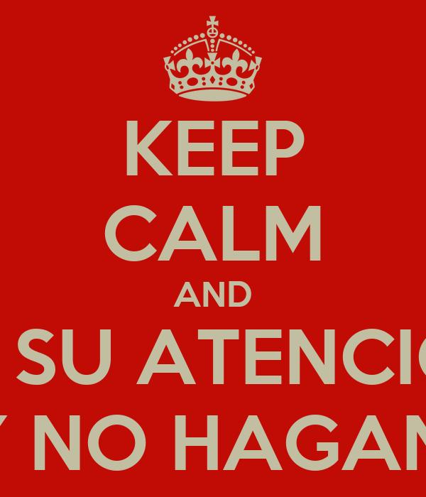 KEEP CALM AND GRACIAS POR SU ATENCION PRESTADA APLAUDAN Y NO HAGAN PREGUNTAS