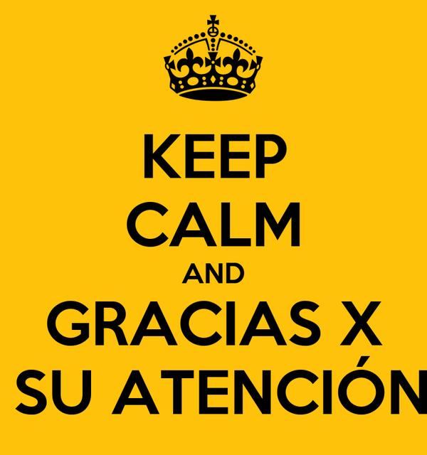KEEP CALM AND GRACIAS X  SU ATENCIÓN