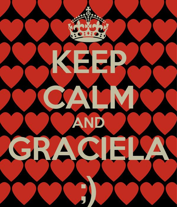 KEEP CALM AND GRACIELA ;)