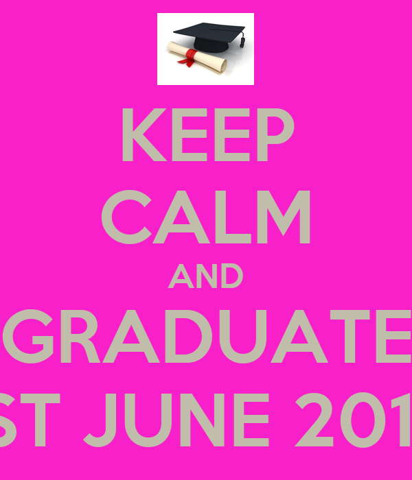 KEEP CALM AND GRADUATE 1ST JUNE 2013