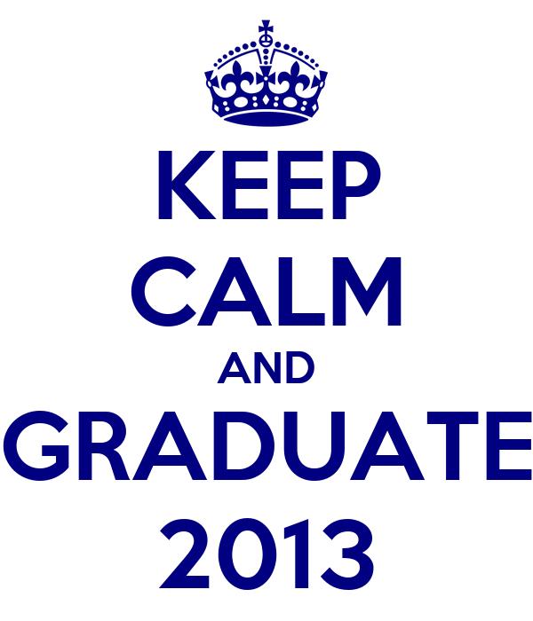 KEEP CALM AND GRADUATE 2013