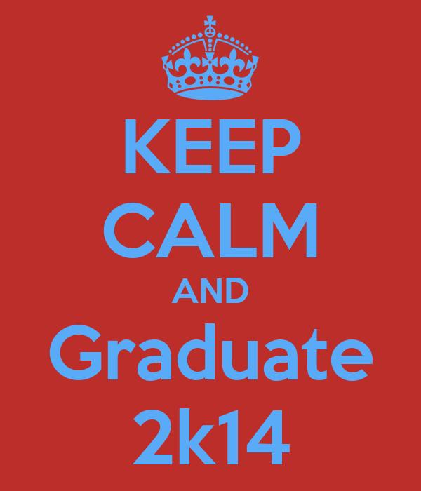 KEEP CALM AND Graduate 2k14