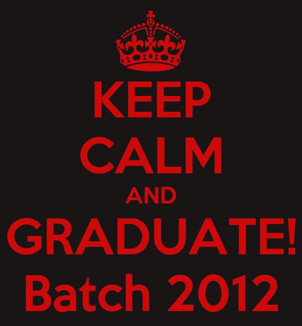 KEEP CALM AND GRADUATE! Batch 2012