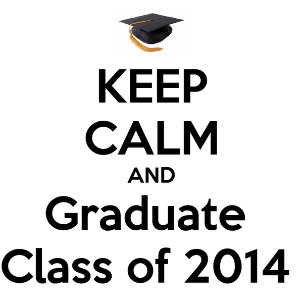 KEEP CALM AND Graduate  Class of 2014