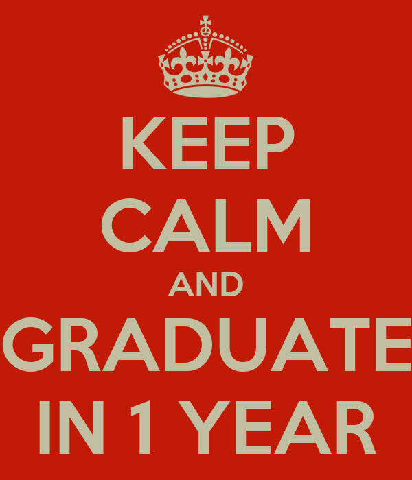 KEEP CALM AND GRADUATE IN 1 YEAR