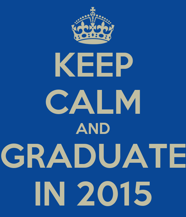 KEEP CALM AND GRADUATE IN 2015