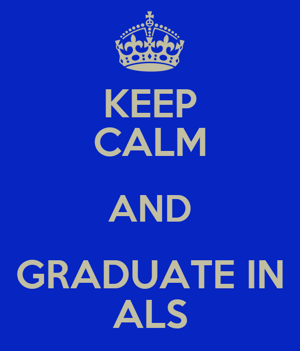 KEEP CALM AND GRADUATE IN ALS