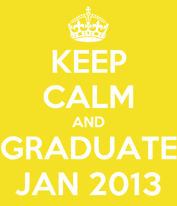 KEEP CALM AND GRADUATE JAN 2013
