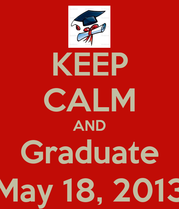 KEEP CALM AND Graduate May 18, 2013