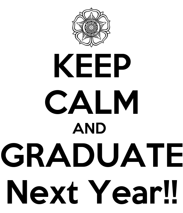 KEEP CALM AND  GRADUATE Next Year!!