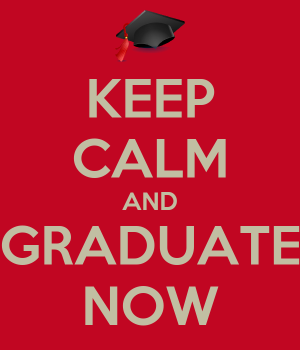 KEEP CALM AND GRADUATE NOW