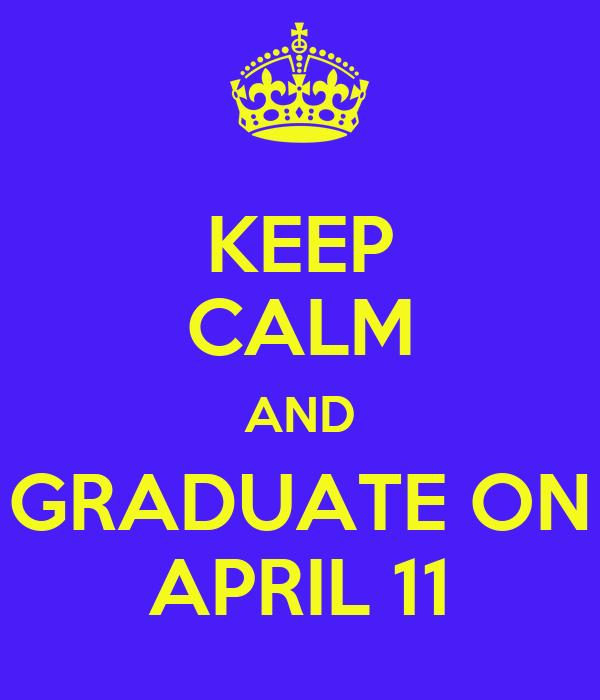 KEEP CALM AND GRADUATE ON APRIL 11