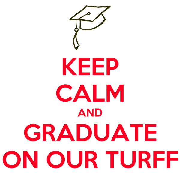 KEEP CALM AND GRADUATE ON OUR TURFF