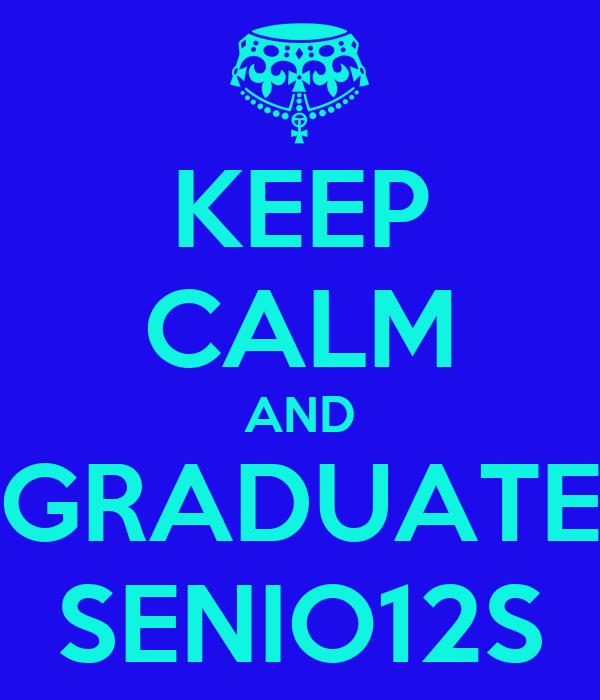 KEEP CALM AND GRADUATE SENIO12S