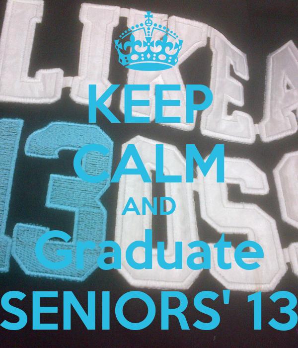 KEEP CALM AND Graduate SENIORS' 13