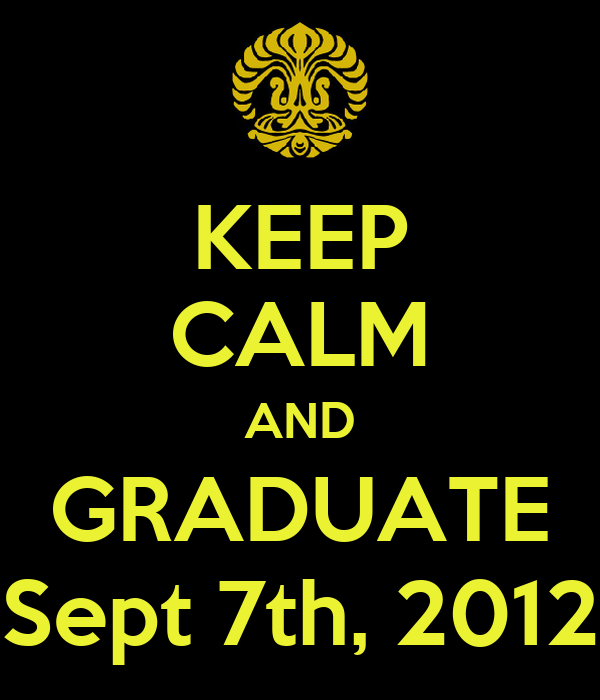 KEEP CALM AND GRADUATE Sept 7th, 2012