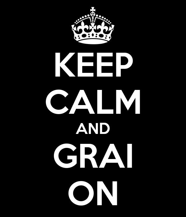 KEEP CALM AND GRAI ON