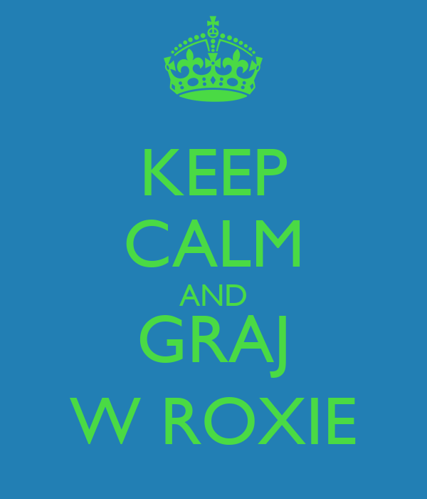 KEEP CALM AND GRAJ W ROXIE