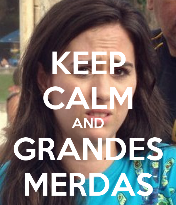 KEEP CALM AND GRANDES MERDAS