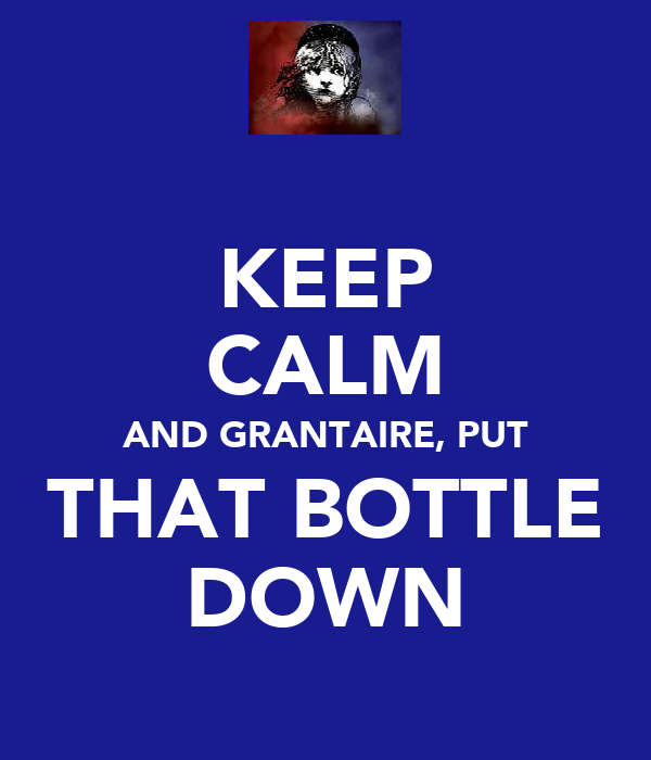 KEEP CALM AND GRANTAIRE, PUT THAT BOTTLE DOWN