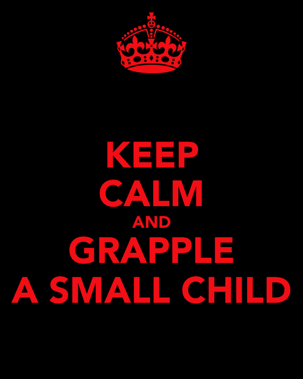 KEEP CALM AND GRAPPLE A SMALL CHILD