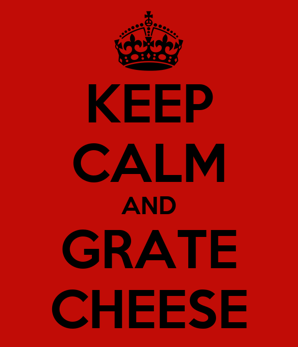 KEEP CALM AND GRATE CHEESE