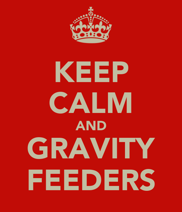 KEEP CALM AND GRAVITY FEEDERS