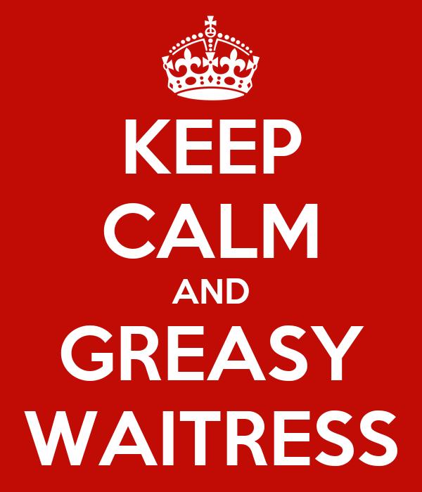 KEEP CALM AND GREASY WAITRESS