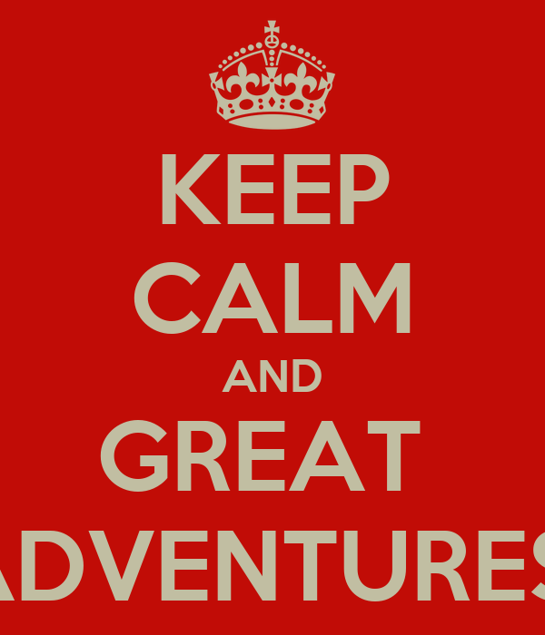 KEEP CALM AND GREAT  ADVENTURES!