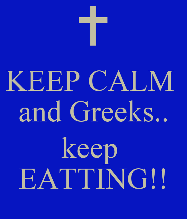 KEEP CALM  and Greeks..  keep  EATTING!!