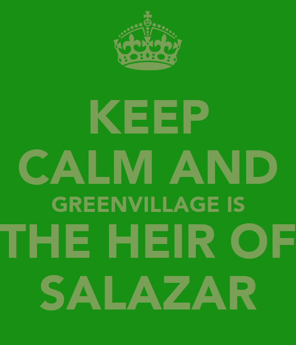 KEEP CALM AND GREENVILLAGE IS THE HEIR OF SALAZAR