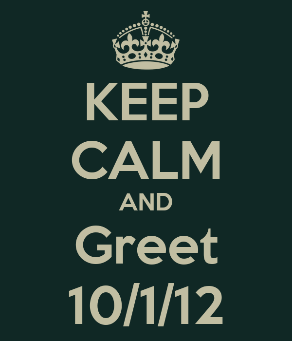 KEEP CALM AND Greet 10/1/12