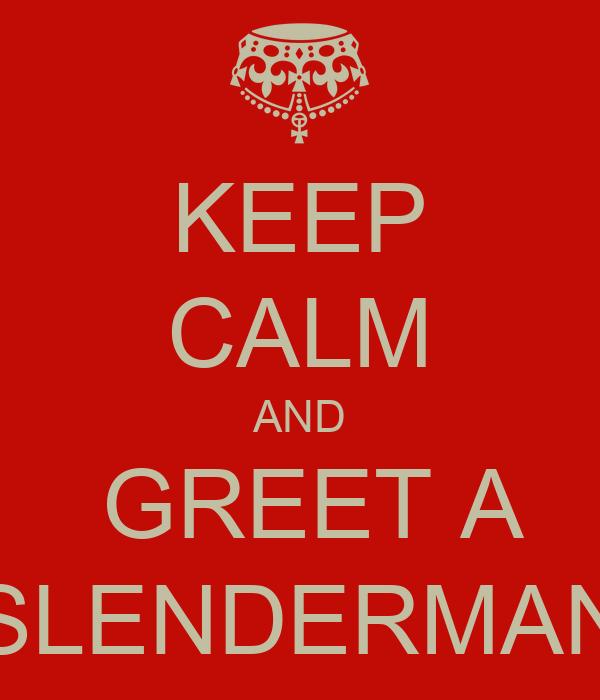 KEEP CALM AND  GREET A SLENDERMAN