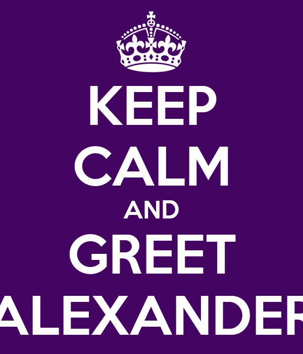 KEEP CALM AND GREET ALEXANDER