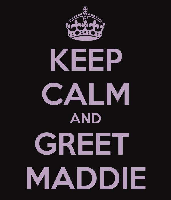 KEEP CALM AND GREET  MADDIE