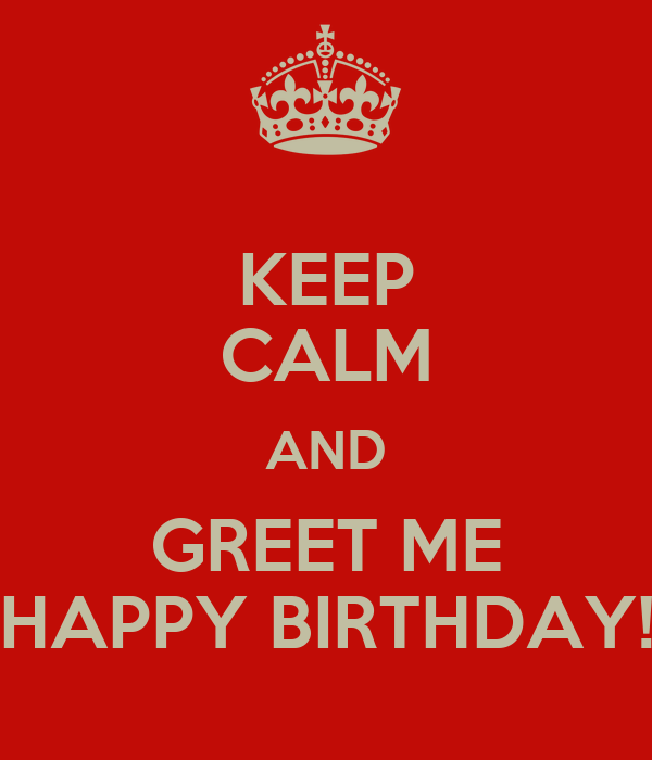 KEEP CALM AND GREET ME HAPPY BIRTHDAY!