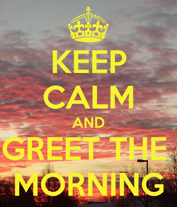 KEEP CALM AND GREET THE  MORNING