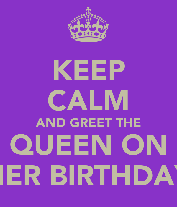 KEEP CALM AND GREET THE QUEEN ON HER BIRTHDAY