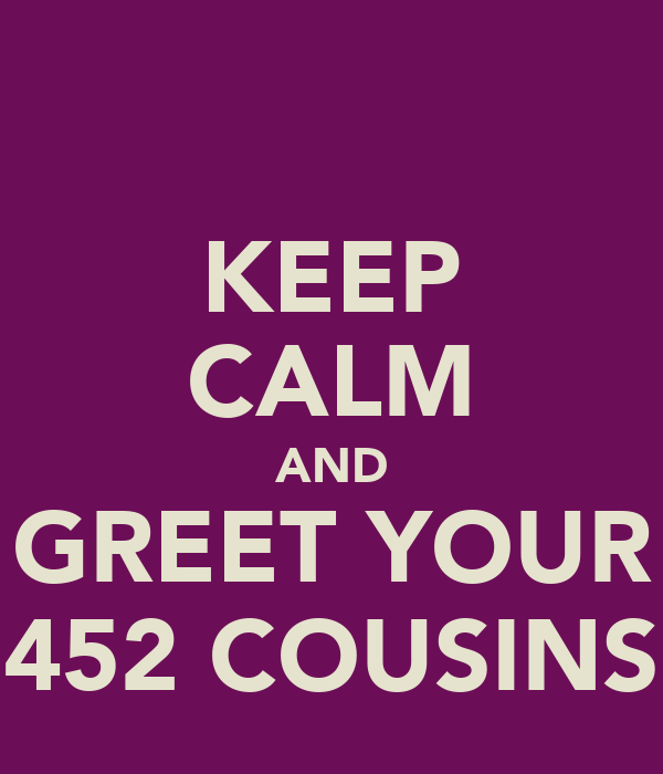 KEEP CALM AND GREET YOUR 452 COUSINS