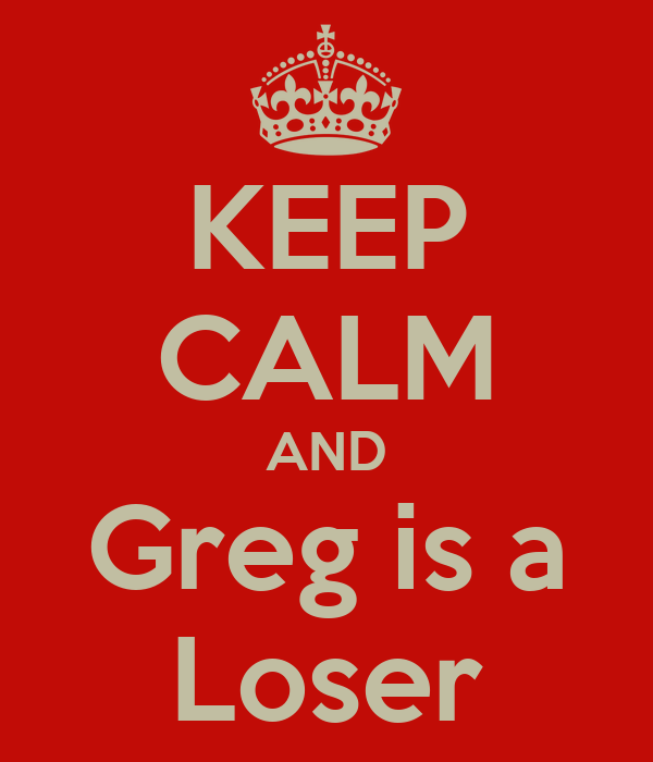 KEEP CALM AND Greg is a Loser